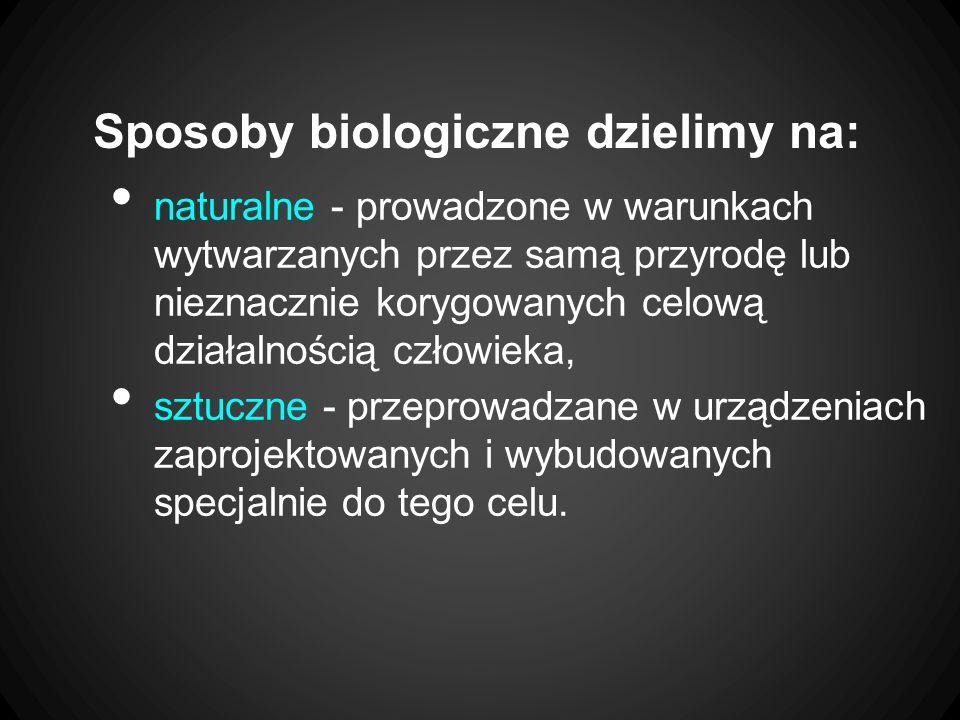 Sposoby biologiczne dzielimy na: naturalne - prowadzone w warunkach wytwarzanych przez samą przyrodę lub nieznacznie korygowanych celową działalnością