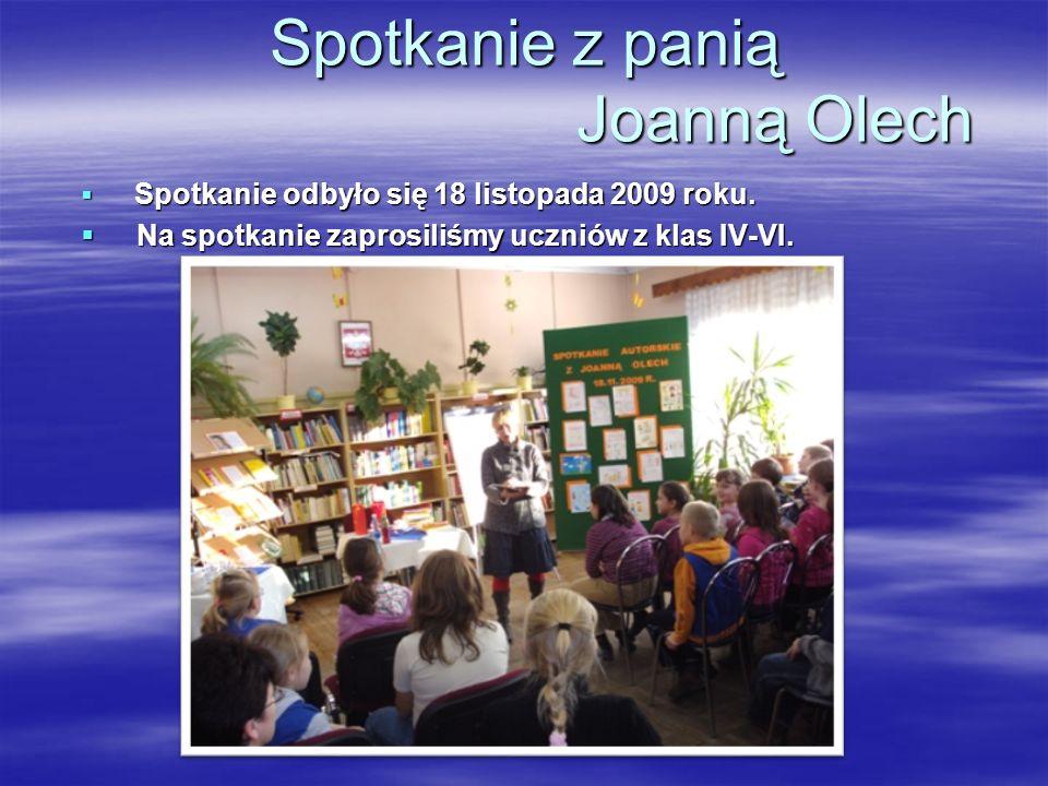 Spotkanie z panią Joanną Olech Spotkanie odbyło się 18 listopada 2009 roku. Na spotkanie zaprosiliśmy uczniów z klas IV-VI.