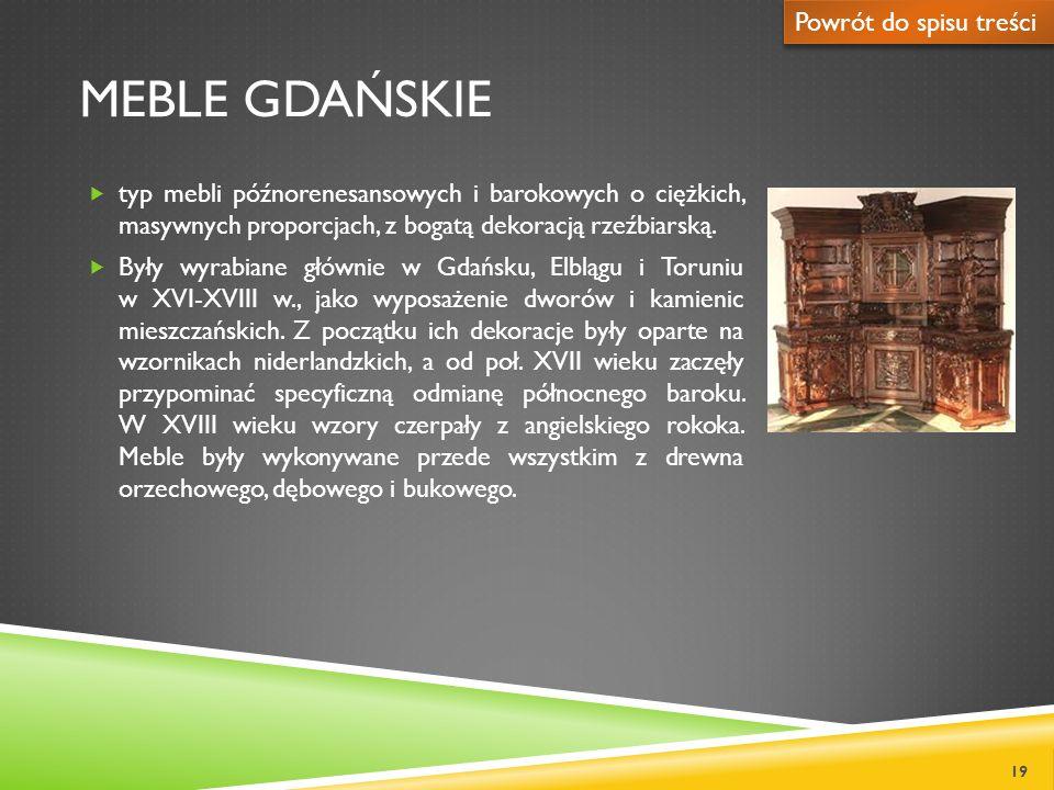 MEBLE GDAŃSKIE typ mebli późnorenesansowych i barokowych o ciężkich, masywnych proporcjach, z bogatą dekoracją rzeźbiarską. Były wyrabiane głównie w G