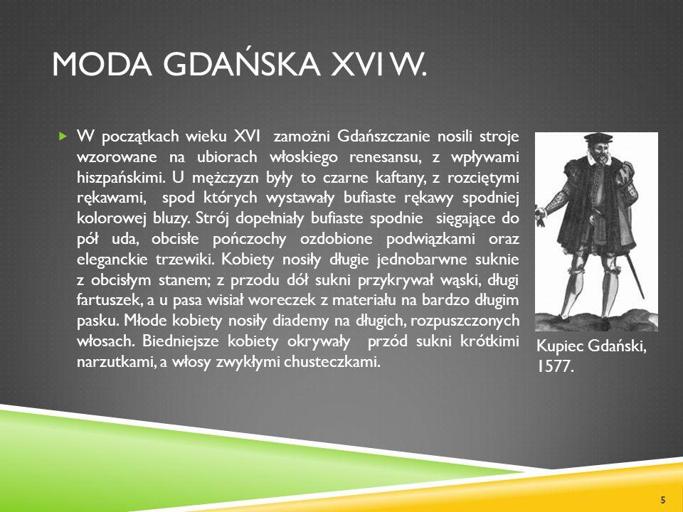 MODA GDAŃSKA XVI W. W początkach wieku XVI zamożni Gdańszczanie nosili stroje wzorowane na ubiorach włoskiego renesansu, z wpływami hiszpańskimi. U mę