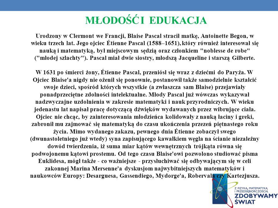 MŁODOŚĆ I EDUKACJA Urodzony w Clermont we Francji, Blaise Pascal stracił matkę, Antoinette Begon, w wieku trzech lat. Jego ojciec Étienne Pascal (1588