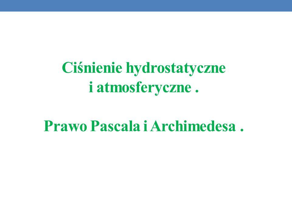 Ciśnienie hydrostatyczne i atmosferyczne. Prawo Pascala i Archimedesa.