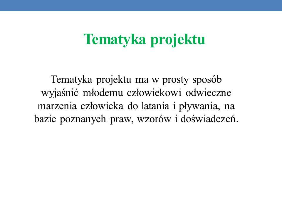 Tematyka projektu Tematyka projektu ma w prosty sposób wyjaśnić młodemu człowiekowi odwieczne marzenia człowieka do latania i pływania, na bazie pozna