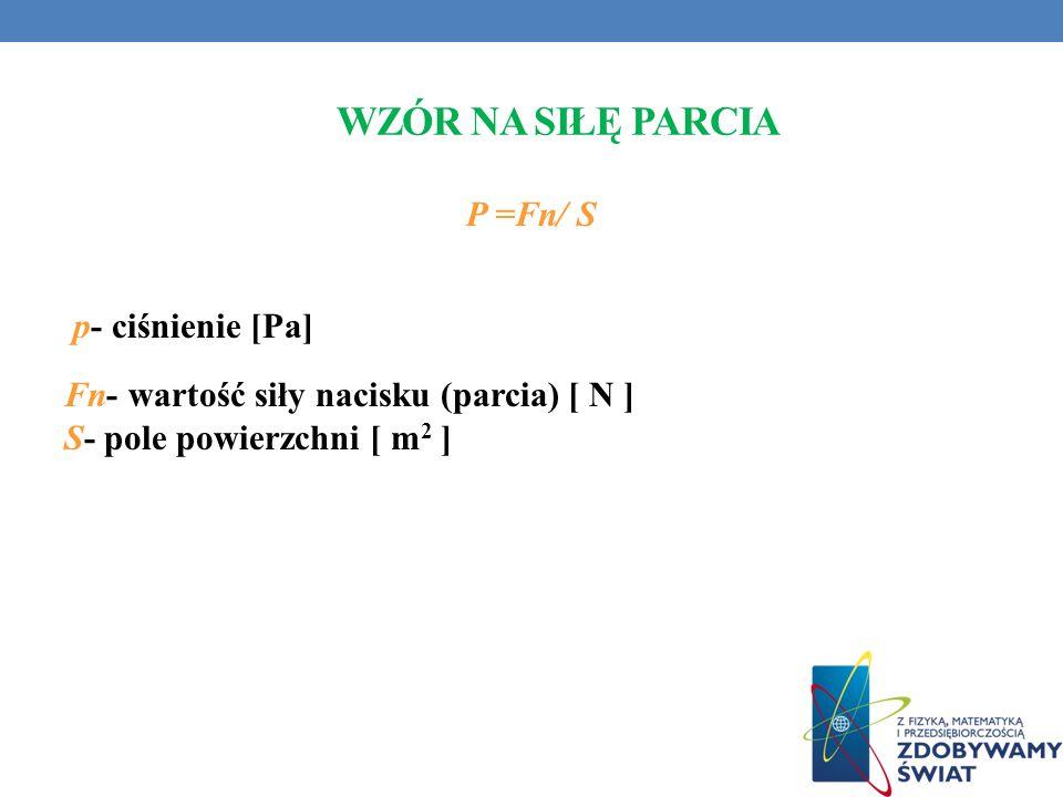 WZÓR NA SIŁĘ PARCIA P =Fn/ S p- ciśnienie [Pa] Fn- wartość siły nacisku (parcia) [ N ] S- pole powierzchni [ m 2 ]