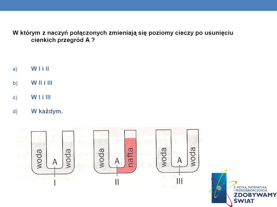 W którym z naczyń połączonych zmieniają się poziomy cieczy po usunięciu cienkich przegród A ? a) W I i II b) W II i III c) W I i III d) W każdym.