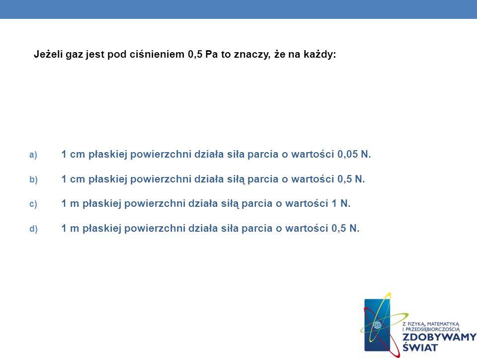 Jeżeli gaz jest pod ciśnieniem 0,5 Pa to znaczy, że na każdy: a) 1 cm płaskiej powierzchni działa siła parcia o wartości 0,05 N. b) 1 cm płaskiej powi