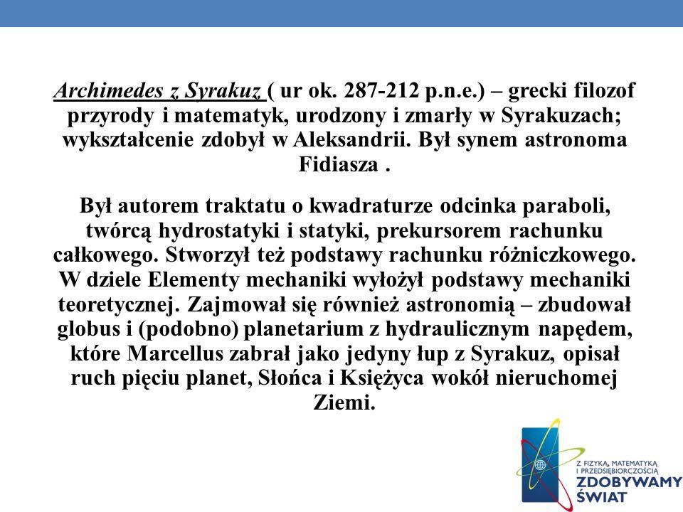 Archimedes z Syrakuz ( ur ok. 287-212 p.n.e.) – grecki filozof przyrody i matematyk, urodzony i zmarły w Syrakuzach; wykształcenie zdobył w Aleksandri