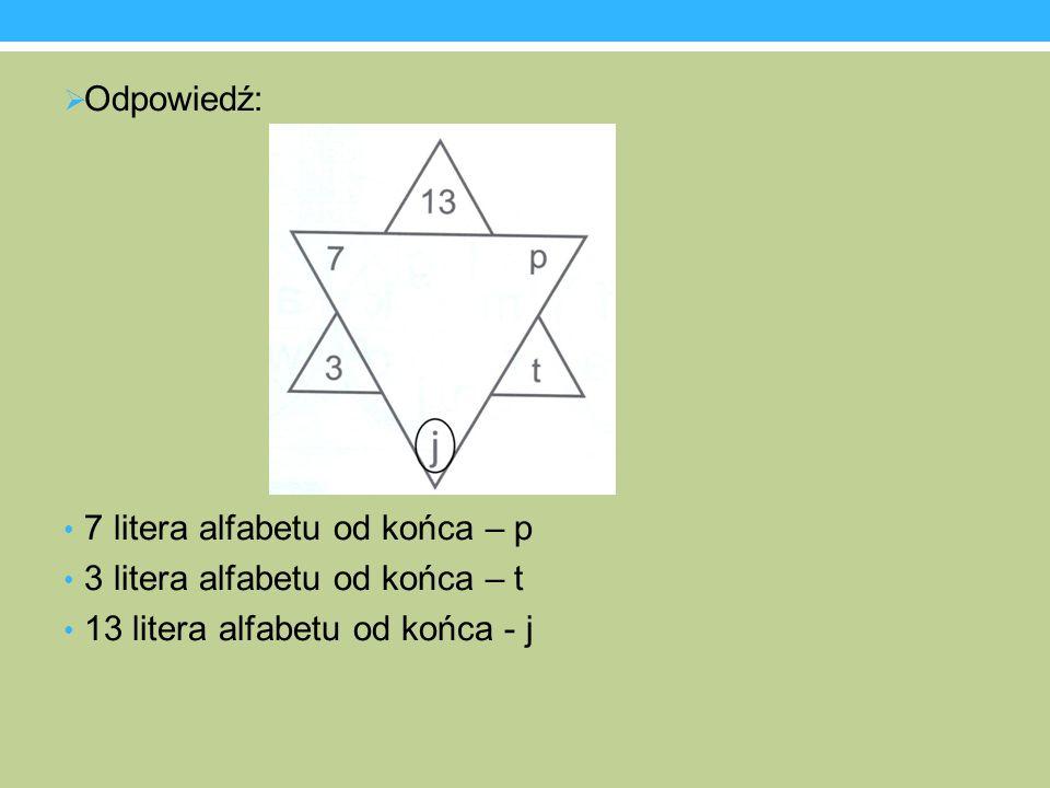 Odpowiedź: 7 litera alfabetu od końca – p 3 litera alfabetu od końca – t 13 litera alfabetu od końca - j