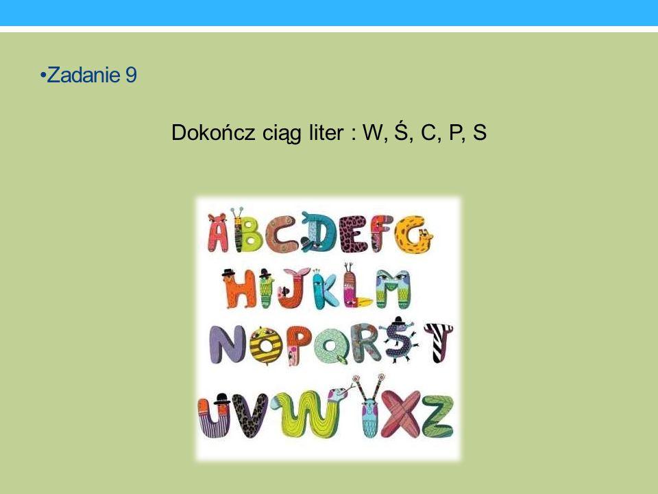 Zadanie 9 Dokończ ciąg liter : W, Ś, C, P, S