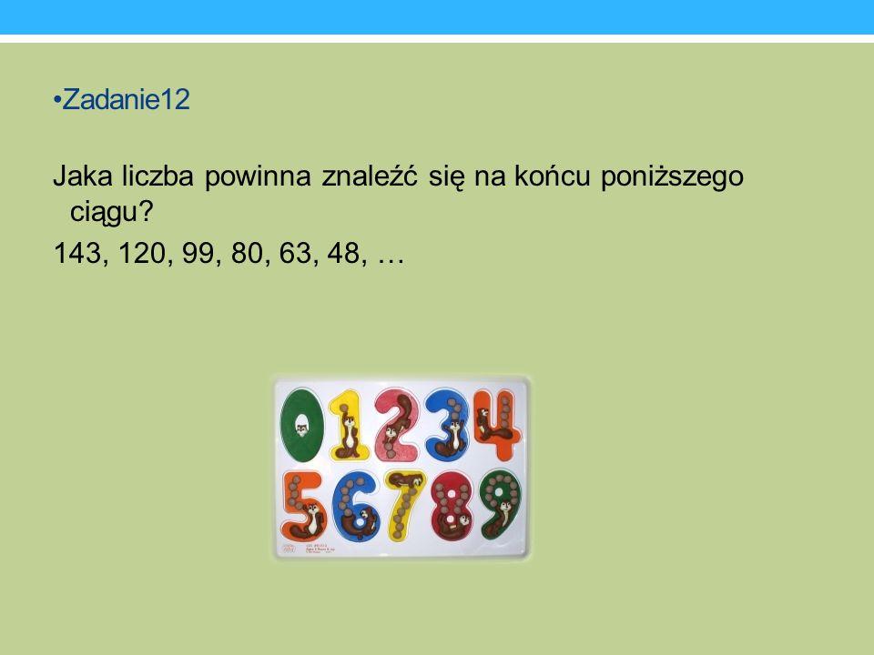 Zadanie12 Jaka liczba powinna znaleźć się na końcu poniższego ciągu? 143, 120, 99, 80, 63, 48, …