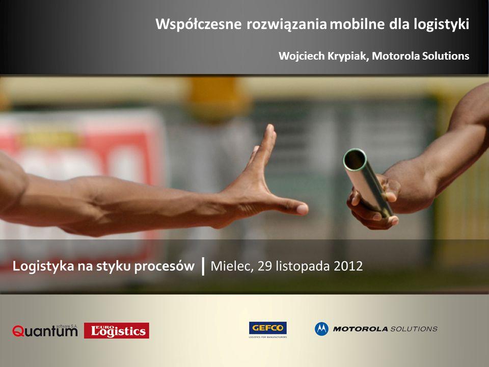 Współczesne rozwiązania mobilne dla logistyki Wojciech Krypiak, Motorola Solutions