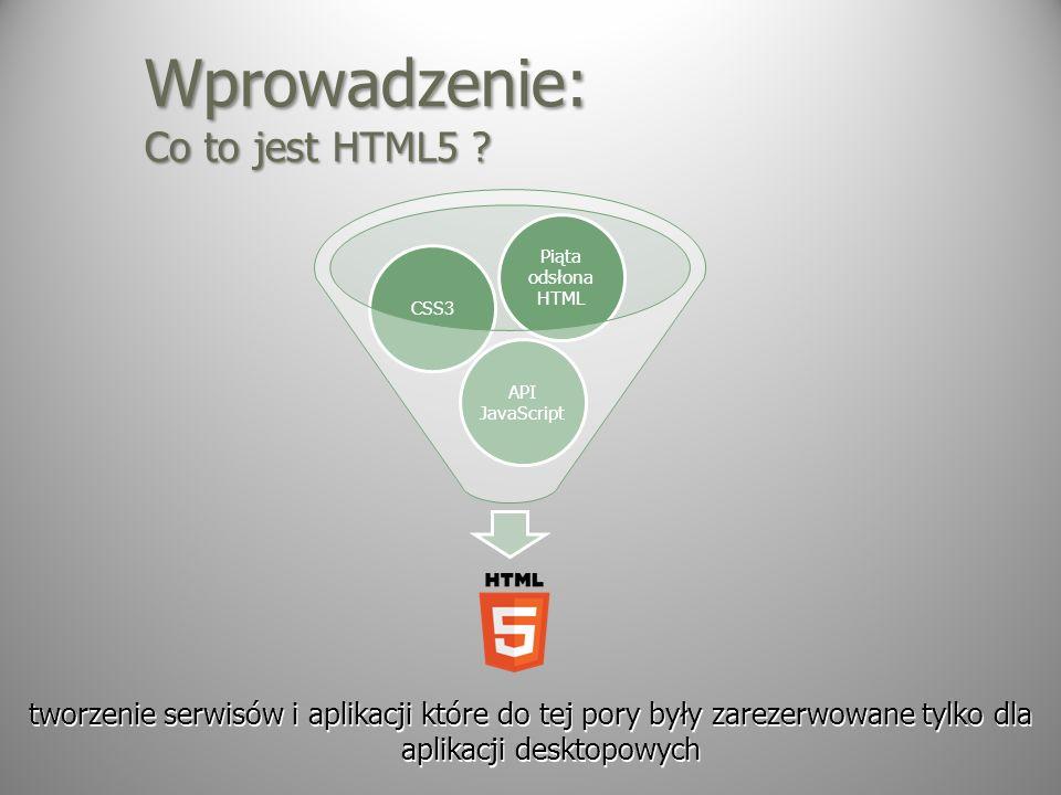 Wprowadzenie: Co to jest HTML5 ? tworzenie serwisów i aplikacji które do tej pory były zarezerwowane tylko dla aplikacji desktopowych API JavaScript C