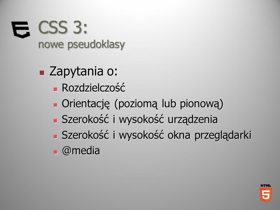 CSS 3: nowe pseudoklasy Zapytania o: Zapytania o: Rozdzielczość Rozdzielczość Orientację (poziomą lub pionową) Orientację (poziomą lub pionową) Szerok