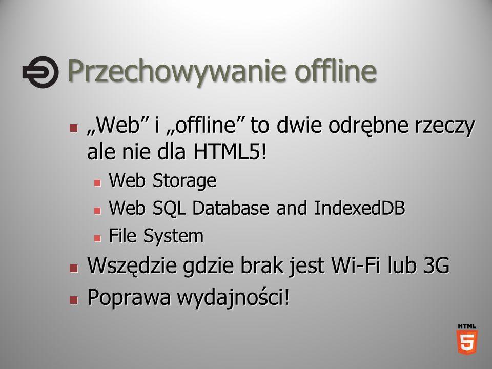 Przechowywanieoffline Przechowywanie offline Web i offline to dwie odrębne rzeczy ale nie dla HTML5! Web i offline to dwie odrębne rzeczy ale nie dla