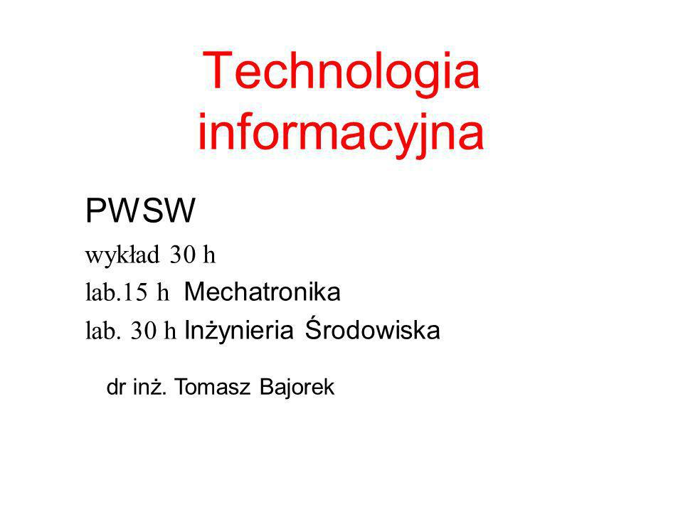 Technologia informacyjna PWSW wykład 30 h lab.15 h Mechatronika lab. 30 h Inżynieria Środowiska dr inż. Tomasz Bajorek