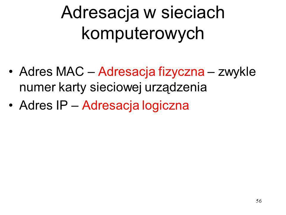 56 Adresacja w sieciach komputerowych Adres MAC – Adresacja fizyczna – zwykle numer karty sieciowej urządzenia Adres IP – Adresacja logiczna