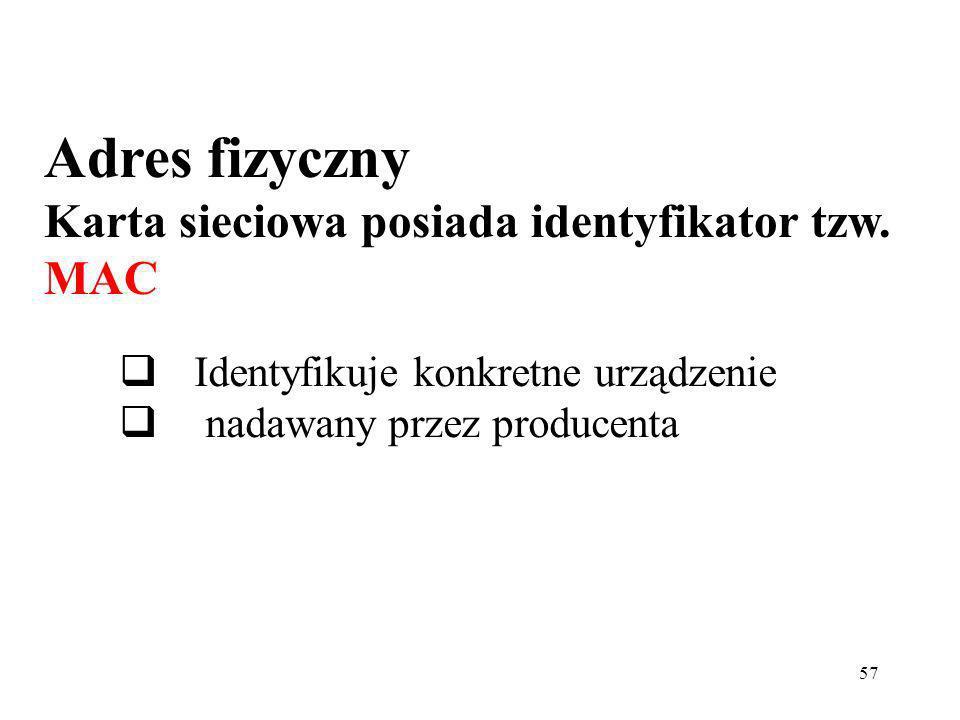 57 Adres fizyczny Karta sieciowa posiada identyfikator tzw. MAC Identyfikuje konkretne urządzenie nadawany przez producenta