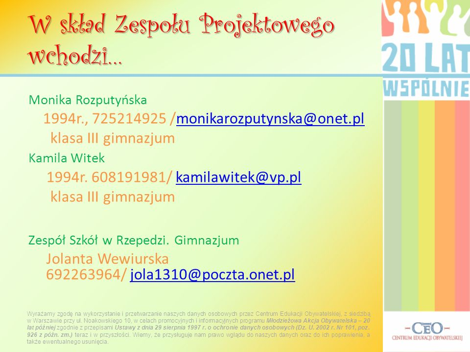 Monika Rozputyńska 1994r., 725214925 /monikarozputynska@onet.pl klasa III gimnazjum Kamila Witek 1994r. 608191981/ kamilawitek@vp.pl klasa III gimnazj