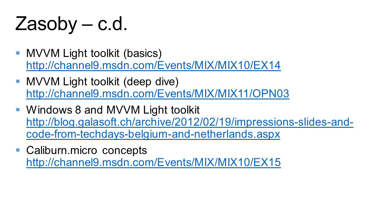 MVVM Light toolkit (basics) http://channel9.msdn.com/Events/MIX/MIX10/EX14 http://channel9.msdn.com/Events/MIX/MIX10/EX14 MVVM Light toolkit (deep dive) http://channel9.msdn.com/Events/MIX/MIX11/OPN03 http://channel9.msdn.com/Events/MIX/MIX11/OPN03 Windows 8 and MVVM Light toolkit http://blog.galasoft.ch/archive/2012/02/19/impressions-slides-and- code-from-techdays-belgium-and-netherlands.aspx http://blog.galasoft.ch/archive/2012/02/19/impressions-slides-and- code-from-techdays-belgium-and-netherlands.aspx Caliburn.micro concepts http://channel9.msdn.com/Events/MIX/MIX10/EX15 http://channel9.msdn.com/Events/MIX/MIX10/EX15 Zasoby – c.d.