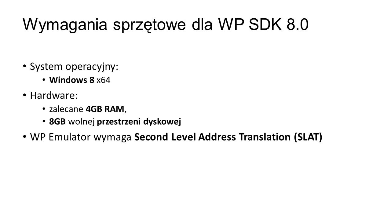 System operacyjny: Windows 8 x64 Hardware: zalecane 4GB RAM, 8GB wolnej przestrzeni dyskowej WP Emulator wymaga Second Level Address Translation (SLAT