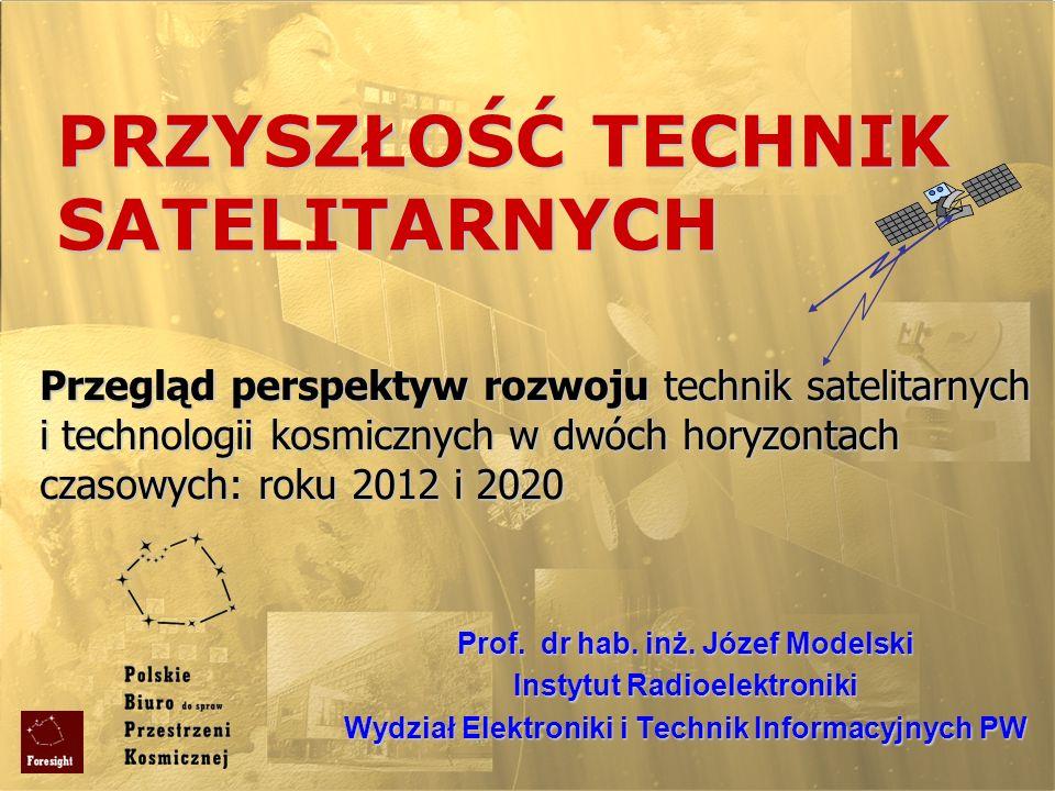 PRZYSZŁOŚĆ TECHNIK SATELITARNYCH Prof. dr hab. inż. Józef Modelski Instytut Radioelektroniki Wydział Elektroniki i Technik Informacyjnych PW Przegląd