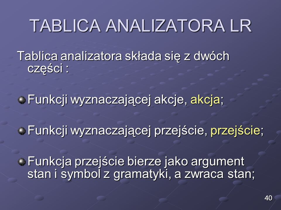 TABLICA ANALIZATORA LR Tablica analizatora składa się z dwóch części : Funkcji wyznaczającej akcje, akcja; Funkcji wyznaczającej przejście, przejście;