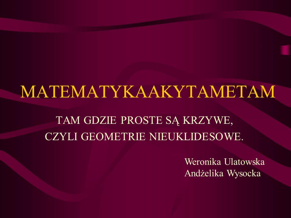 MATEMATYKAAKYTAMETAM TAM GDZIE PROSTE SĄ KRZYWE, CZYLI GEOMETRIE NIEUKLIDESOWE. Weronika Ulatowska Andżelika Wysocka