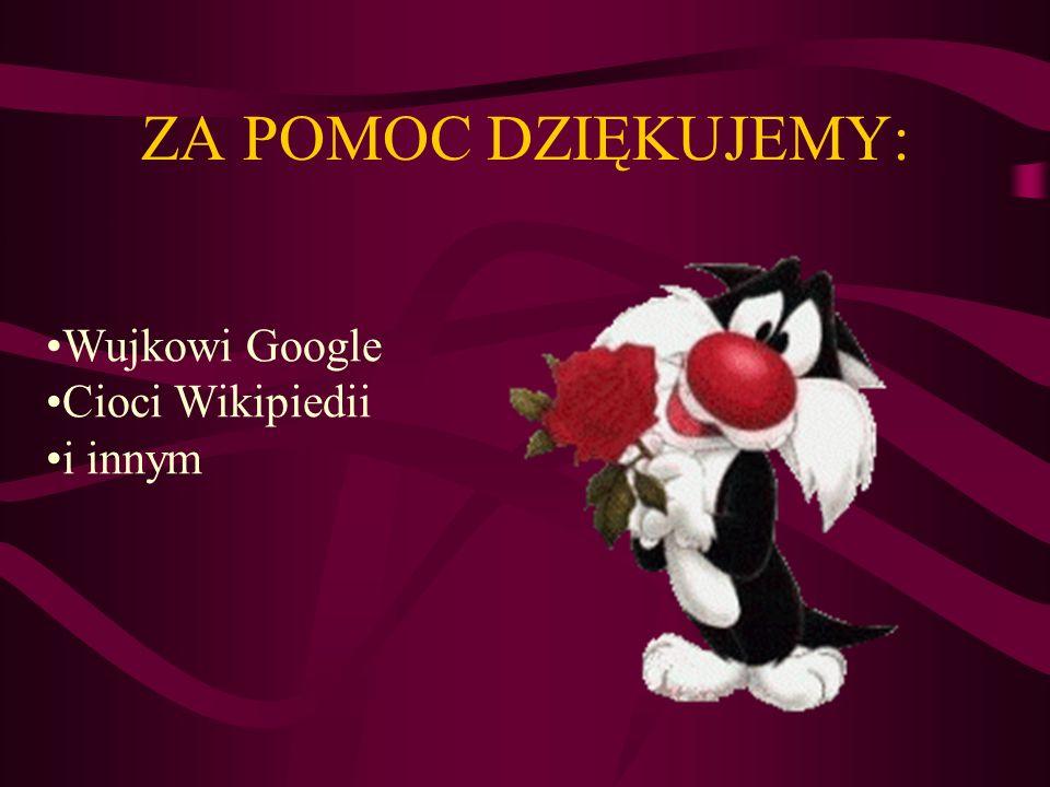 ZA POMOC DZIĘKUJEMY: Wujkowi Google Cioci Wikipiedii i innym