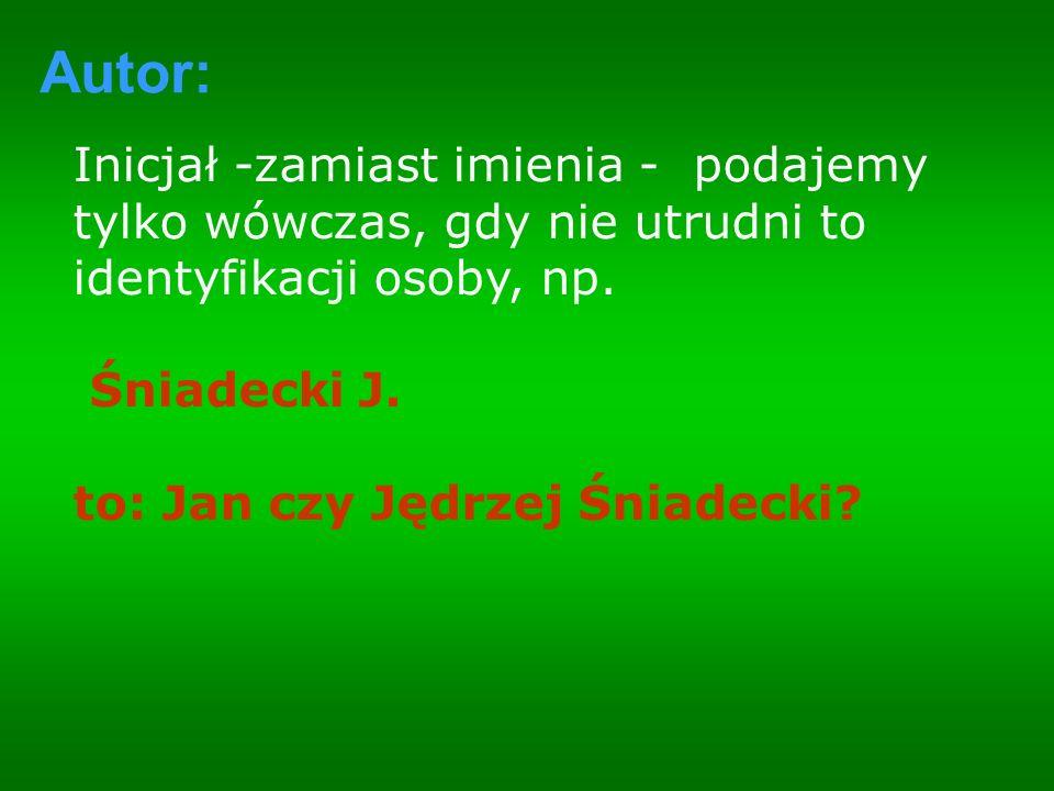 Inicjał -zamiast imienia - podajemy tylko wówczas, gdy nie utrudni to identyfikacji osoby, np. Śniadecki J. to: Jan czy Jędrzej Śniadecki? Autor: