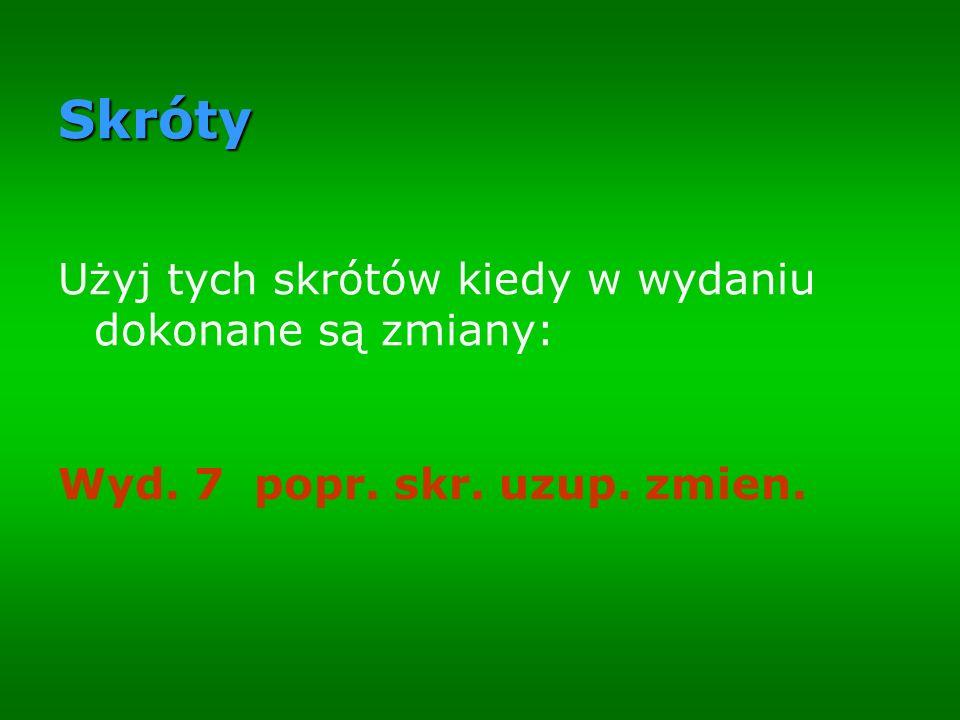 Skróty Użyj tych skrótów kiedy w wydaniu dokonane są zmiany: Wyd. 7 popr. skr. uzup. zmien.
