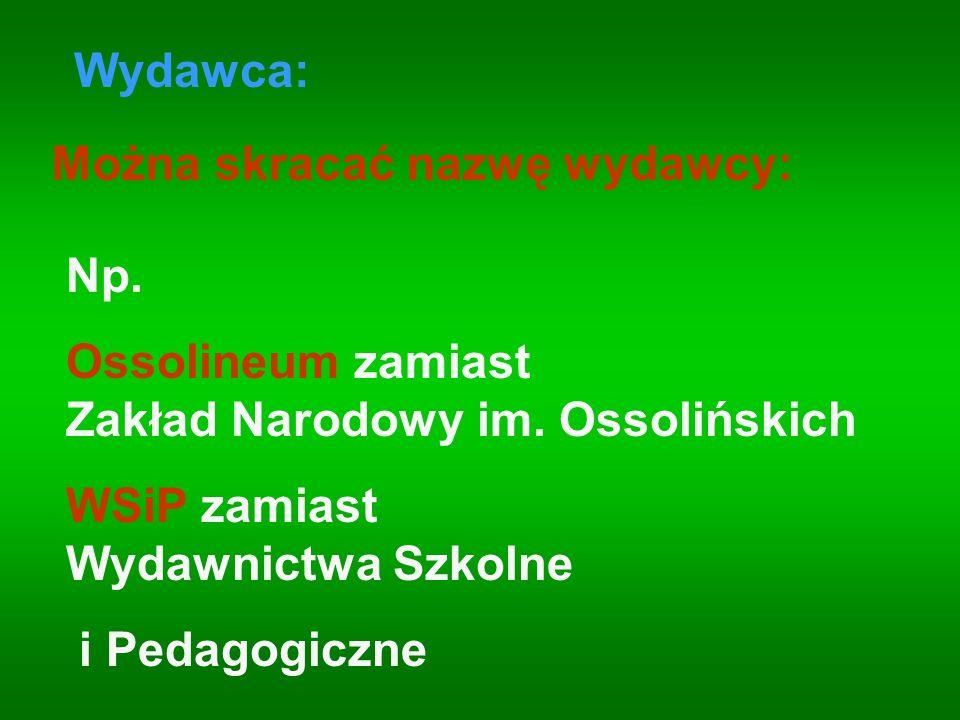 Np. Ossolineum zamiast Zakład Narodowy im. Ossolińskich WSiP zamiast Wydawnictwa Szkolne i Pedagogiczne Można skracać nazwę wydawcy: Wydawca: