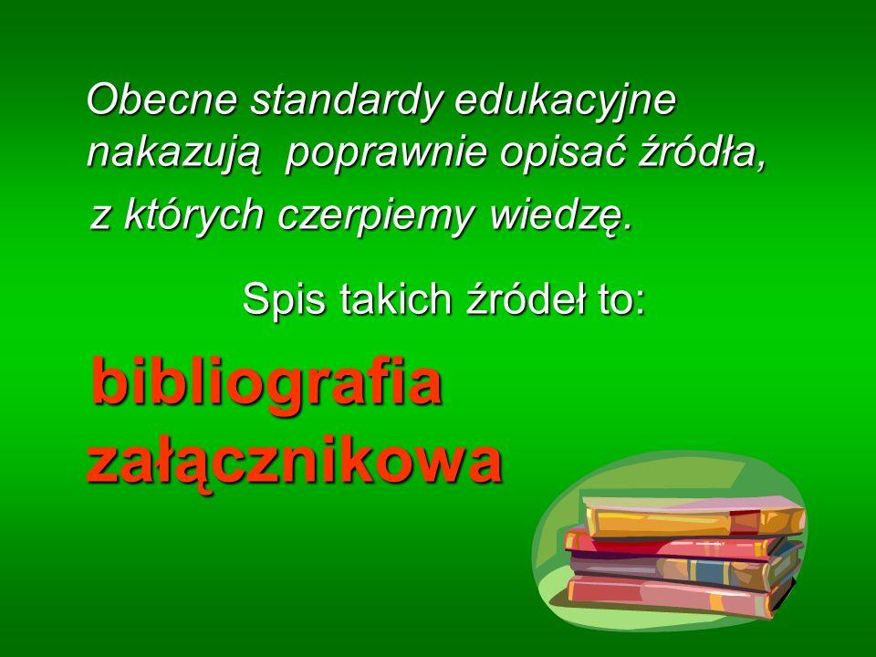 Obecne standardy edukacyjne nakazują poprawnie opisać źródła, Obecne standardy edukacyjne nakazują poprawnie opisać źródła, z których czerpiemy wiedzę