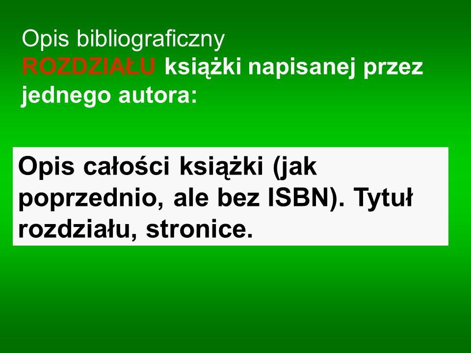 Opis bibliograficzny ROZDZIAŁU książki napisanej przez jednego autora: Opis całości książki (jak poprzednio, ale bez ISBN). Tytuł rozdziału, stronice.