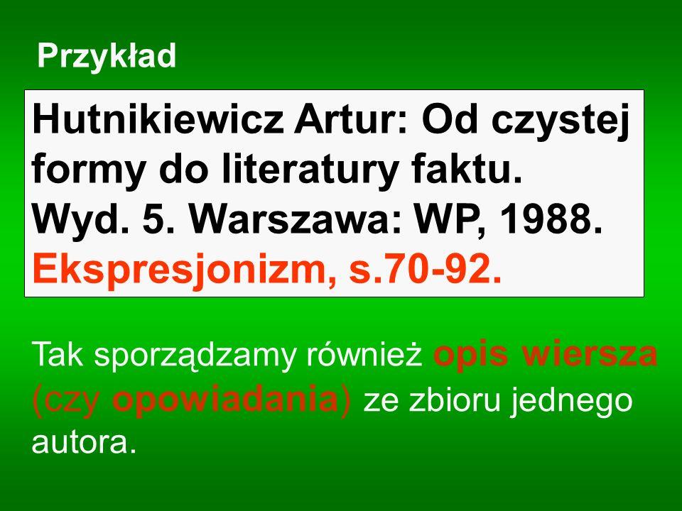 Przykład : Hutnikiewicz Artur: Od czystej formy do literatury faktu. Wyd. 5. Warszawa: WP, 1988. Ekspresjonizm, s.70-92. Tak sporządzamy również opis