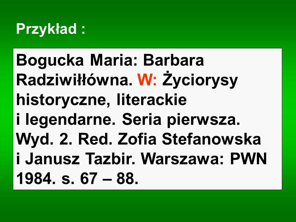Przykład : Bogucka Maria: Barbara Radziwiłłówna. W: Życiorysy historyczne, literackie i legendarne. Seria pierwsza. Wyd. 2. Red. Zofia Stefanowska i J