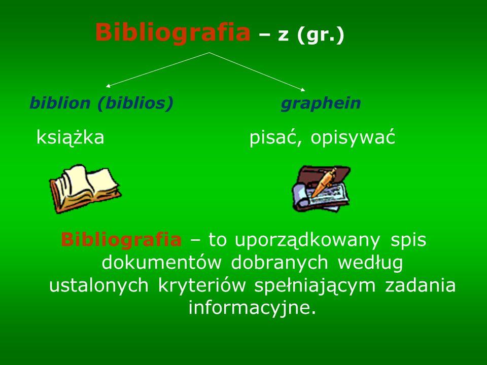 Bibliografia – z (gr.) biblion (biblios) graphein książka pisać, opisywać Bibliografia – to uporządkowany spis dokumentów dobranych według ustalonych