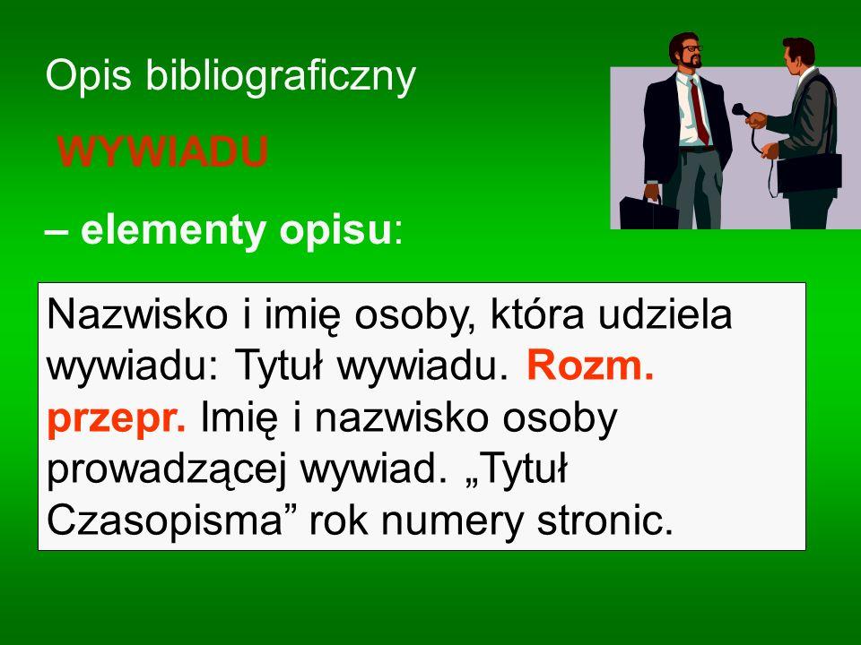 Opis bibliograficzny WYWIADU – elementy opisu: Nazwisko i imię osoby, która udziela wywiadu: Tytuł wywiadu. Rozm. przepr. Imię i nazwisko osoby prowad