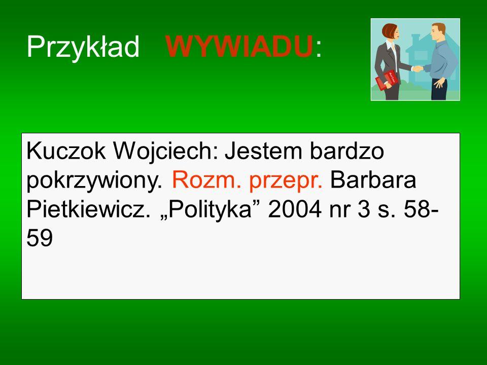 Przykład WYWIADU: Kuczok Wojciech: Jestem bardzo pokrzywiony. Rozm. przepr. Barbara Pietkiewicz. Polityka 2004 nr 3 s. 58- 59.