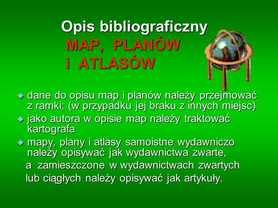 Opis bibliograficzny MAP, PLANÓW i ATLASÓW dane do opisu map i planów należy przejmować z ramki; (w przypadku jej braku z innych miejsc) dane do opisu