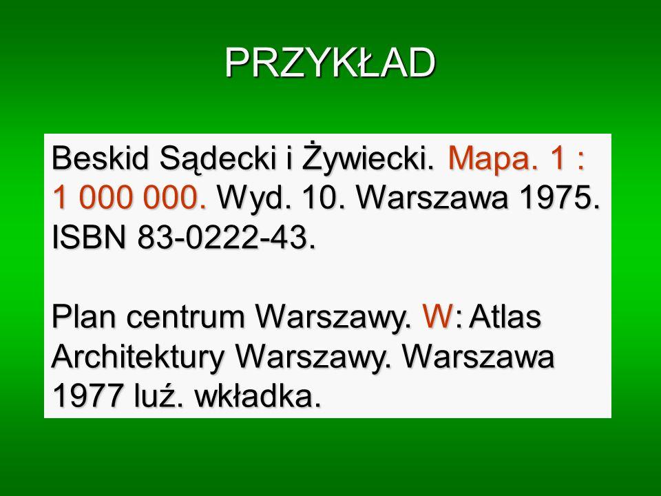 PRZYKŁAD Beskid Sądecki i Żywiecki. Mapa. 1 : 1 000 000. Wyd. 10. Warszawa 1975. ISBN 83-0222-43. Plan centrum Warszawy. W: Atlas Architektury Warszaw