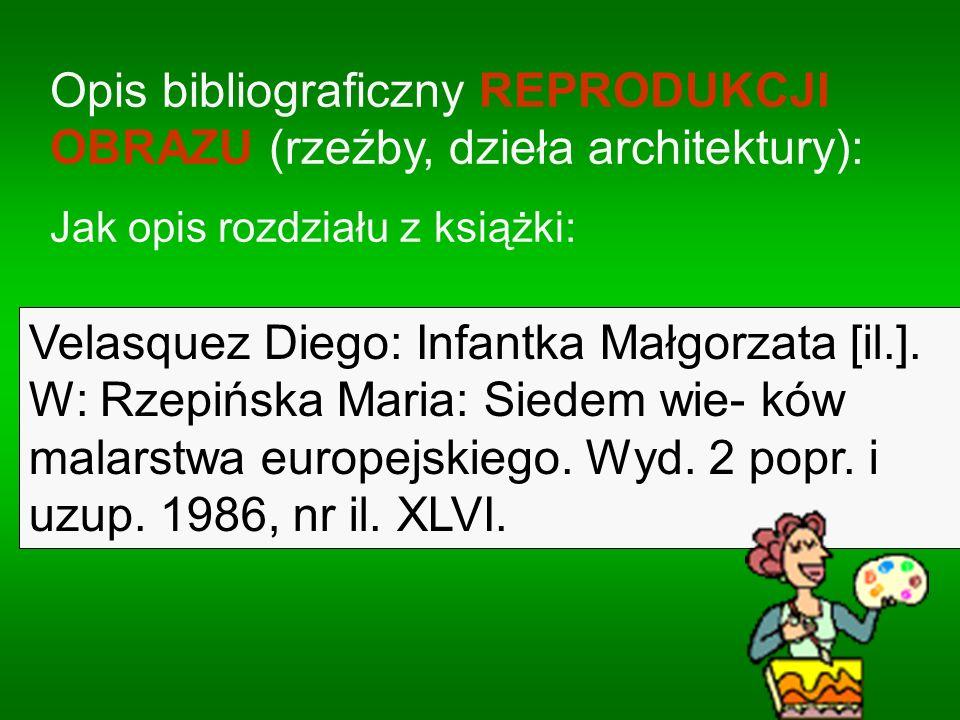Opis bibliograficzny REPRODUKCJI OBRAZU (rzeźby, dzieła architektury): Jak opis rozdziału z książki: Velasquez Diego: Infantka Małgorzata [il.]. W: Rz