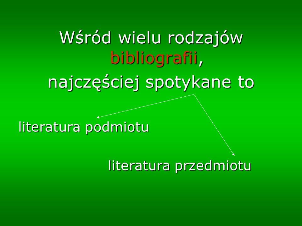 Wśród wielu rodzajów bibliografii, najczęściej spotykane to literatura podmiotu literatura przedmiotu literatura przedmiotu