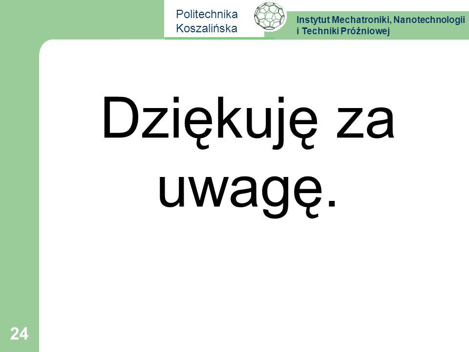 Instytut Mechatroniki, Nanotechnologii i Techniki Próżniowej Politechnika Koszalińska 24 Dziękuję za uwagę.
