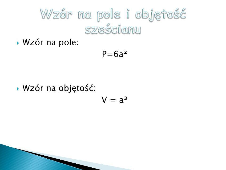 Wzór na pole: P=6a ² Wzór na objętość: V = a ³