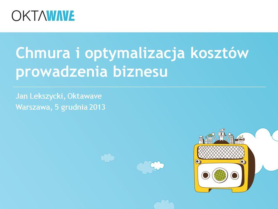Chmura i optymalizacja kosztów prowadzenia biznesu Jan Lekszycki, Oktawave Warszawa, 5 grudnia 2013