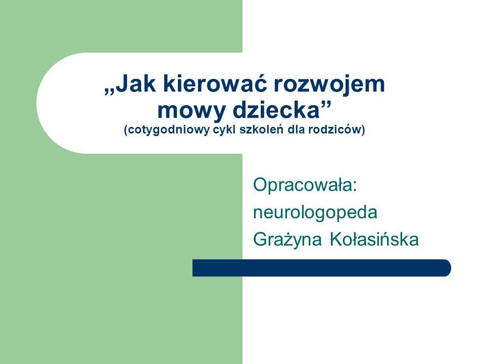Jak kierować rozwojem mowy dziecka (cotygodniowy cykl szkoleń dla rodziców) Opracowała: neurologopeda Grażyna Kołasińska