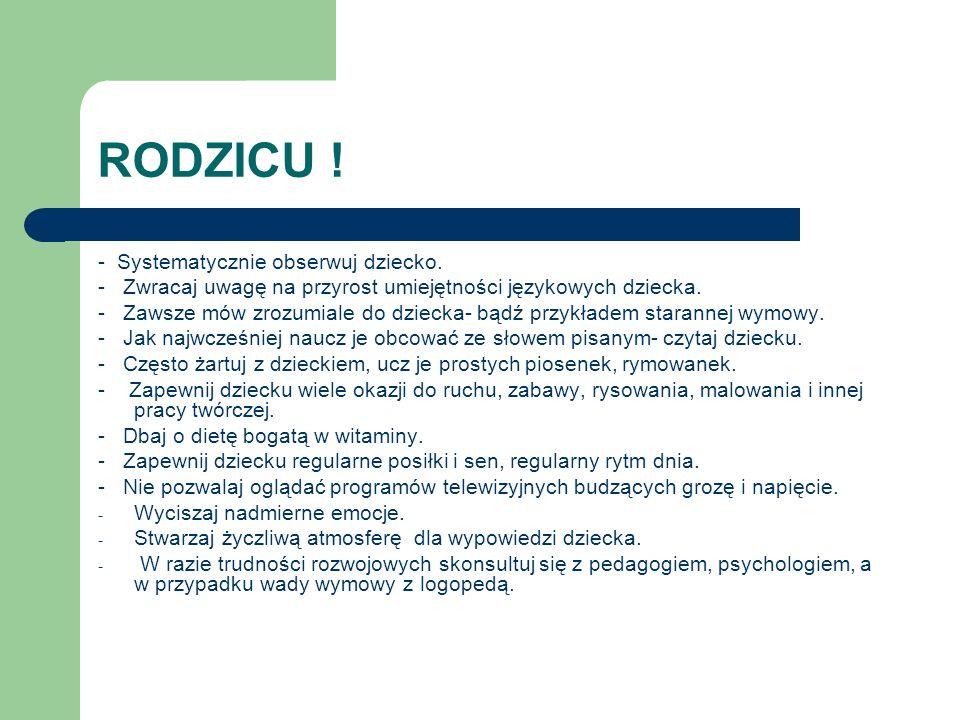 RODZICU ! - Systematycznie obserwuj dziecko. - Zwracaj uwagę na przyrost umiejętności językowych dziecka. - Zawsze mów zrozumiale do dziecka- bądź prz