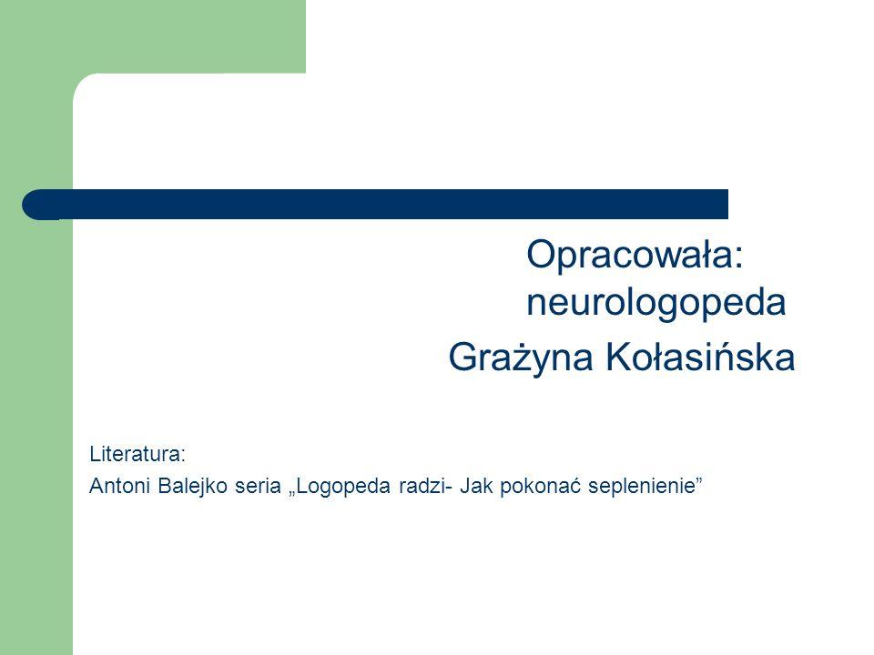 Opracowała: neurologopeda Grażyna Kołasińska Literatura: Antoni Balejko seria Logopeda radzi- Jak pokonać seplenienie