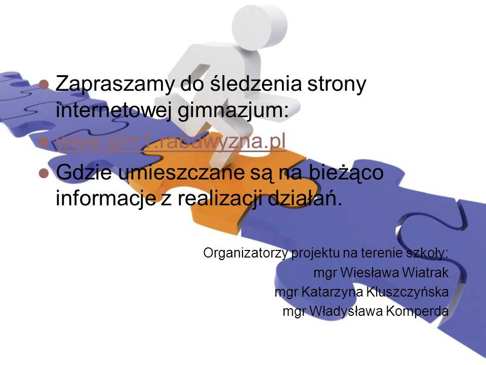 Zapraszamy do śledzenia strony internetowej gimnazjum: www.gim1.rabawyzna.pl Gdzie umieszczane są na bieżąco informacje z realizacji działań. Organiza