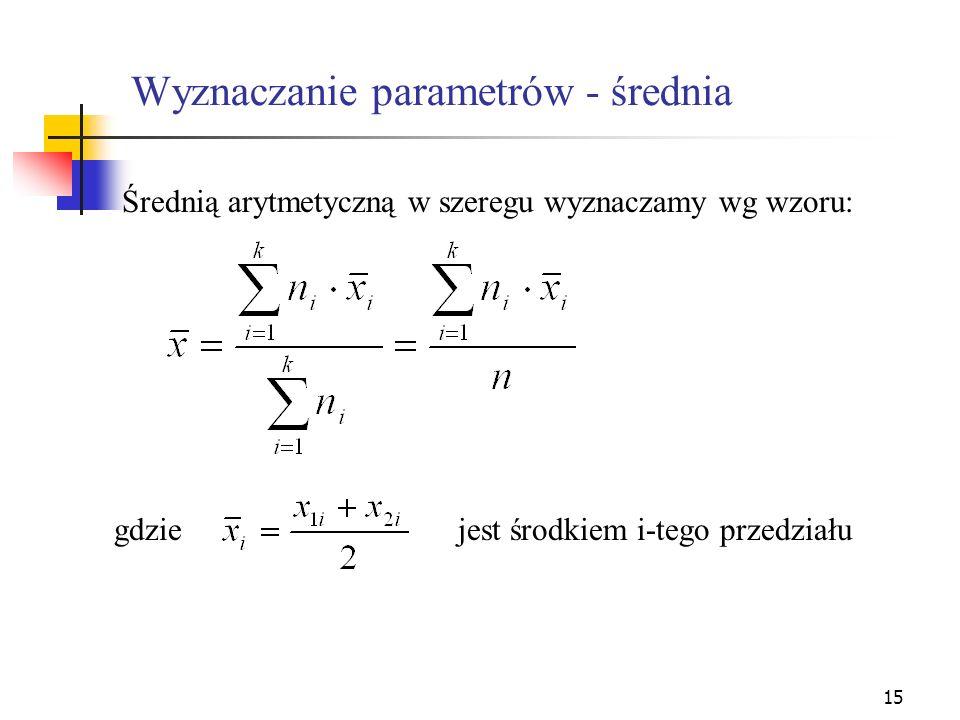 15 Wyznaczanie parametrów - średnia Średnią arytmetyczną w szeregu wyznaczamy wg wzoru: gdziejest środkiem i-tego przedziału